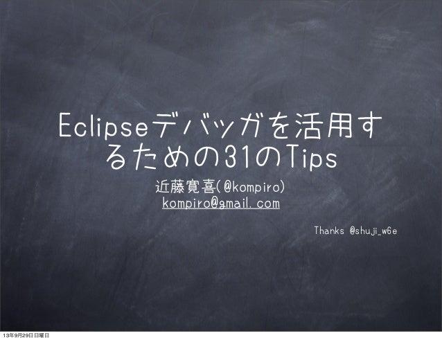 Eclipseデバッガを活用す るための31のTips 近藤寛喜(@kompiro) kompiro@gmail.com Thanks @shuji_w6e 13年9月29日日曜日