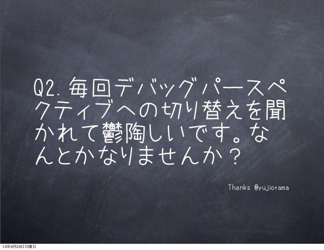 Q2.毎回デバッグパースペ クティブへの切り替えを聞 かれて鬱陶しいです。な んとかなりませんか? Thanks @yujiorama 13年9月29日日曜日