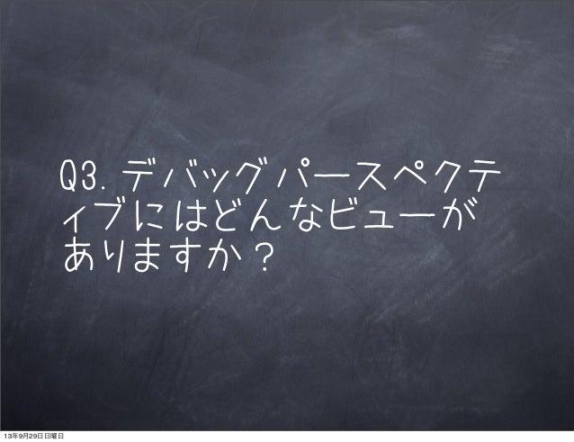 Q3.デバッグパースペクテ ィブにはどんなビューが ありますか? 13年9月29日日曜日