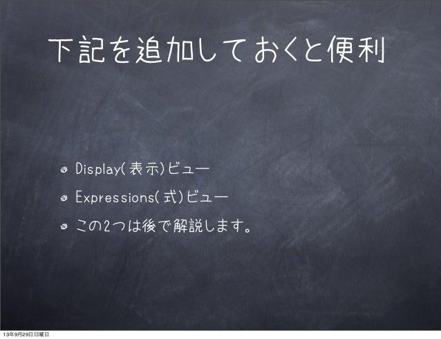 下記を追加しておくと便利 Display(表示)ビュー Expressions(式)ビュー この2つは後で解説します。 13年9月29日日曜日