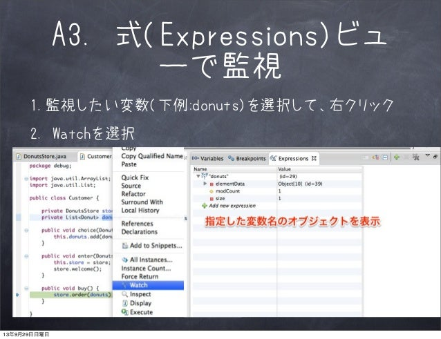 A3. 式(Expressions)ビュ ーで監視 1.監視したい変数(下例:donuts)を選択して、右クリック 2. Watchを選択 13年9月29日日曜日