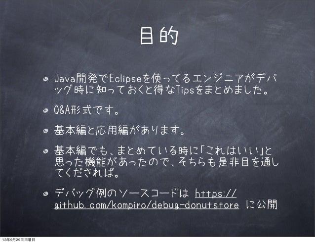 目的 Java開発でEclipseを使ってるエンジニアがデバ ッグ時に知っておくと得なTipsをまとめました。 Q&A形式です。 基本編と応用編があります。 基本編でも、まとめている時に「これはいい」と 思った機能があったので、そちらも是非目を...