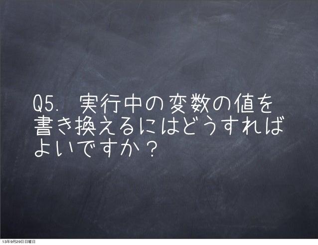 Q5. 実行中の変数の値を 書き換えるにはどうすれば よいですか? 13年9月29日日曜日