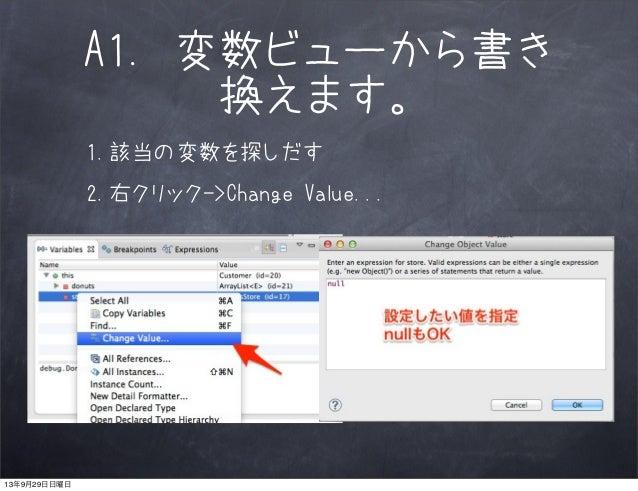 A1. 変数ビューから書き 換えます。 1.該当の変数を探しだす 2.右クリック->Change Value... 13年9月29日日曜日