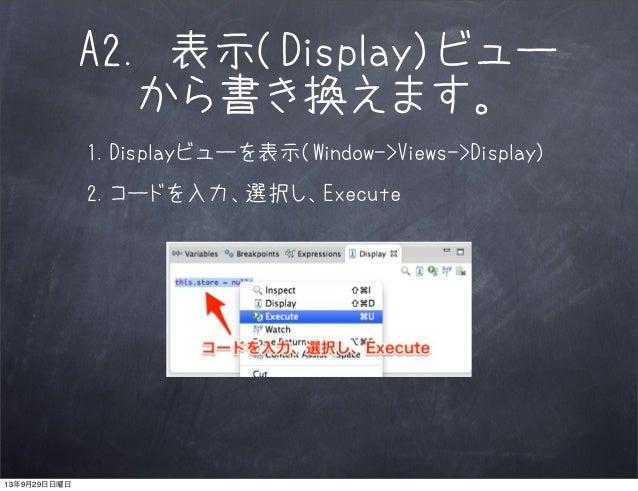 A2. 表示(Display)ビュー から書き換えます。 1.Displayビューを表示(Window->Views->Display) 2.コードを入力、選択し、Execute 13年9月29日日曜日