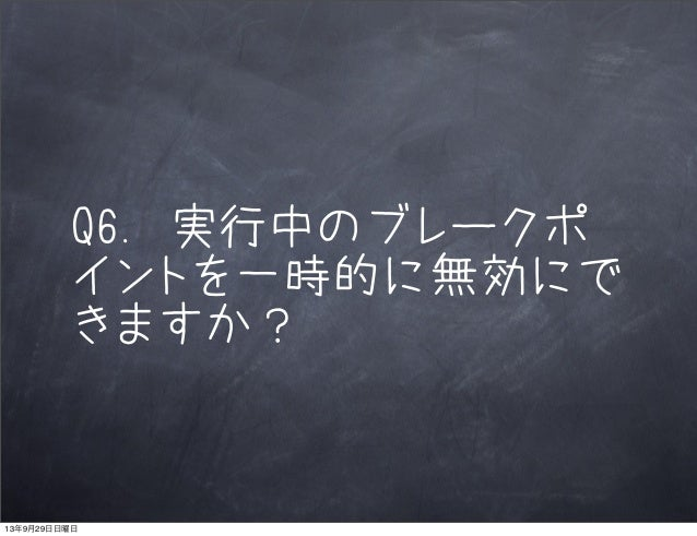 Q6. 実行中のブレークポ イントを一時的に無効にで きますか? 13年9月29日日曜日