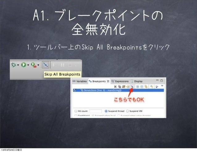 A1.ブレークポイントの 全無効化 1.ツールバー上のSkip All Breakpointsをクリック 13年9月29日日曜日