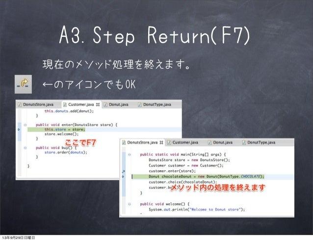 A3.Step Return(F7) 現在のメソッド処理を終えます。 ←のアイコンでもOK 13年9月29日日曜日