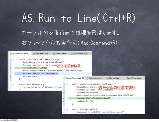A5.Run to Line(Ctrl+R) カーソルのある行まで処理を飛ばします。 右クリックからも実行可(Mac:Command+R) 13年9月29日日曜日