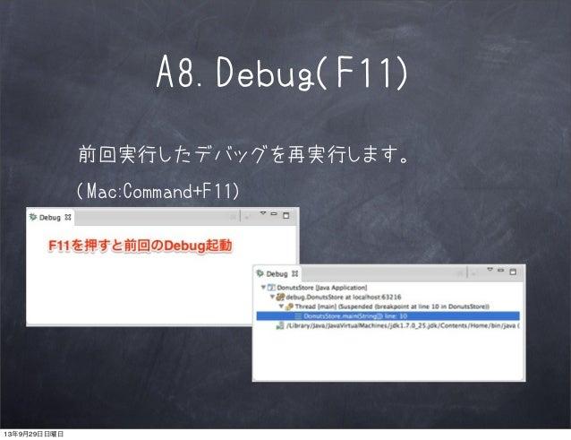A8.Debug(F11) 前回実行したデバッグを再実行します。 (Mac:Command+F11) 13年9月29日日曜日