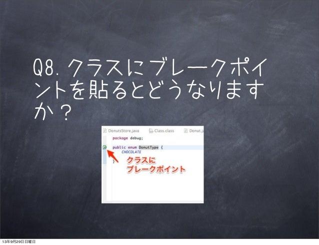 Q8.クラスにブレークポイ ントを貼るとどうなります か? 13年9月29日日曜日