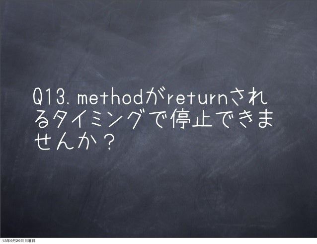 Q13.methodがreturnされ るタイミングで停止できま せんか? 13年9月29日日曜日
