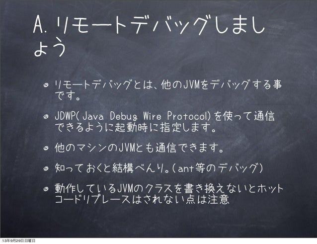 A.リモートデバッグしまし ょう リモートデバッグとは、他のJVMをデバッグする事 です。 JDWP(Java Debug Wire Protocol)を使って通信 できるように起動時に指定します。 他のマシンのJVMとも通信できます。 知って...