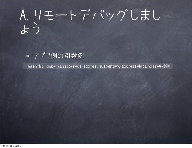 A.リモートデバッグしまし ょう アプリ側の引数例 -agentlib:jdwp=transport=dt_socket,suspend=y,address=localhost=44000 13年9月29日日曜日