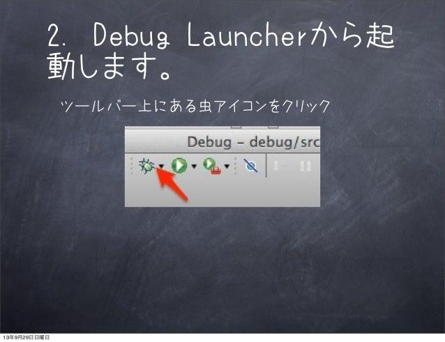 2. Debug Launcherから起 動します。 ツールバー上にある虫アイコンをクリック 13年9月29日日曜日