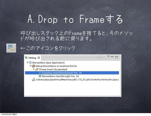 A.Drop to Frameする 呼び出しスタック上のFrameを捨てると、そのメソッ ドが呼び出される前に戻ります。 ←このアイコンをクリック 13年9月29日日曜日