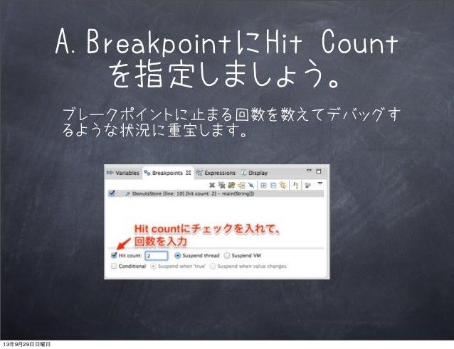 A.BreakpointにHit Count を指定しましょう。 ブレークポイントに止まる回数を数えてデバッグす るような状況に重宝します。 13年9月29日日曜日