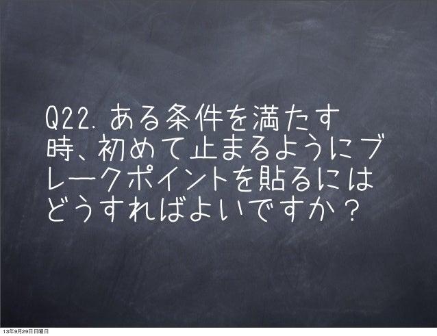 Q22.ある条件を満たす 時、初めて止まるようにブ レークポイントを貼るには どうすればよいですか? 13年9月29日日曜日