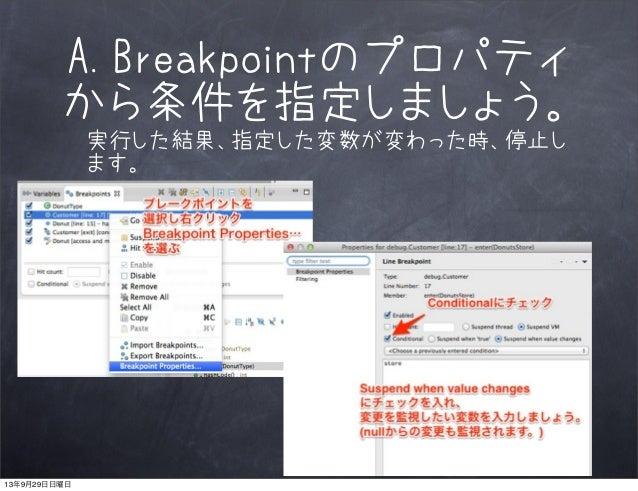 A.Breakpointのプロパティ から条件を指定しましょう。 実行した結果、指定した変数が変わった時、停止し ます。 13年9月29日日曜日