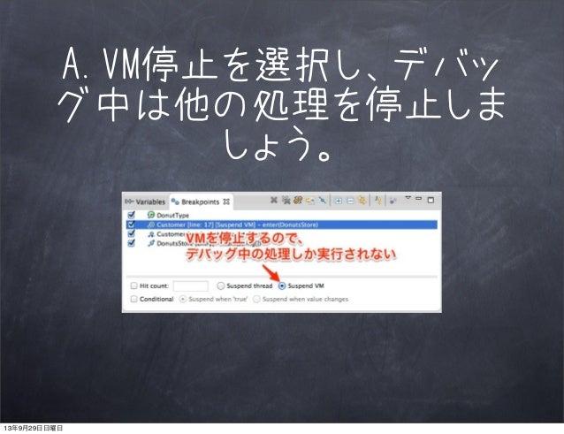 A.VM停止を選択し、デバッ グ中は他の処理を停止しま しょう。 13年9月29日日曜日