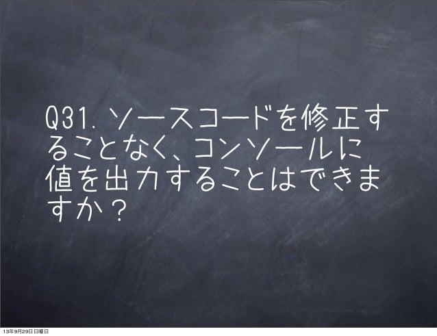Q31.ソースコードを修正す ることなく、コンソールに 値を出力することはできま すか? 13年9月29日日曜日