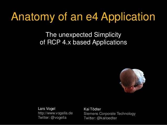 Anatomy of an e4 Application The unexpected Simplicity of RCP 4.x based Applications Lars Vogel http://www.vogella.de Twit...