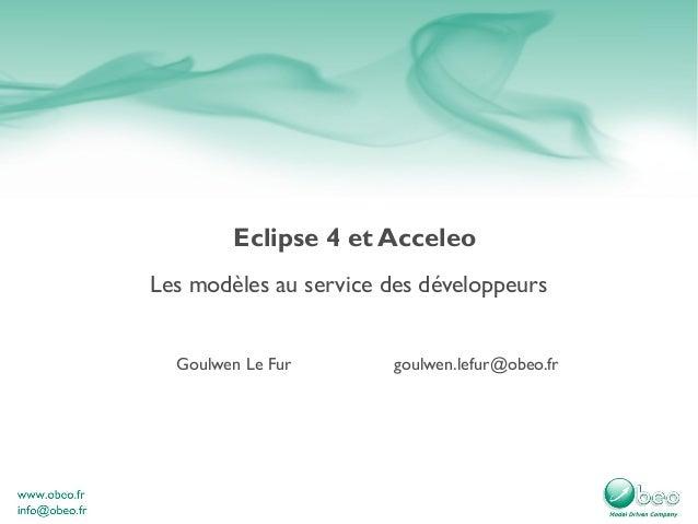 Eclipse 4 et AcceleoLes modèles au service des développeurs  Goulwen Le Fur       goulwen.lefur@obeo.fr