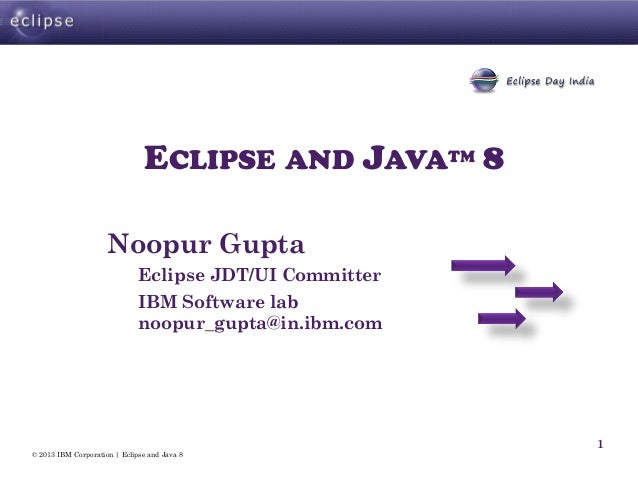 © 2013 IBM Corporation | Eclipse and Java 8 1 ECLIPSE AND JAVATM 8 Noopur Gupta Eclipse JDT/UI Committer IBM Software lab ...