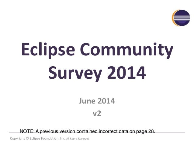 Eclipse Community  Survey 2014  June 2014  v2  NOTE: A previous version contained incorrect data on page 28.  Copyright © ...