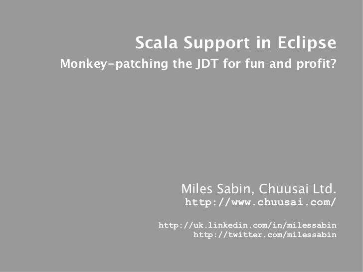 Scala Support in EclipseMonkey-patching the JDT for fun and profit?                   Miles Sabin, Chuusai Ltd.           ...