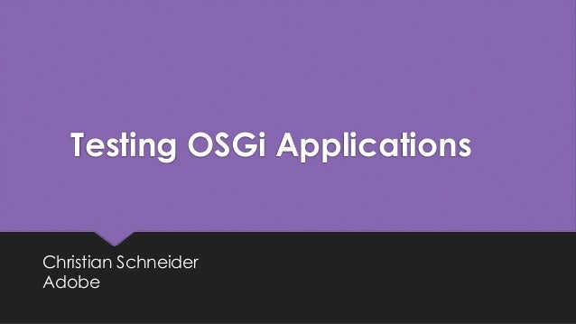 Testing OSGi Applications Christian Schneider Adobe