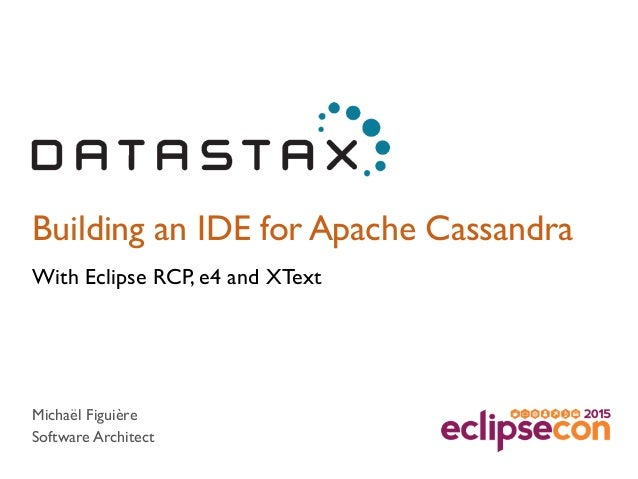 Building an IDE for Apache Cassandra With Eclipse RCP, e4 and XText Michaël Figuière Software Architect