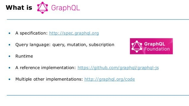 • A specification: http://spec.graphql.org • Query language: query, mutation, subscription • Runtime • A reference impleme...