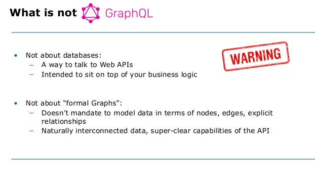 """• Not about databases: – A way to talk to Web APIs – Intended to sit on top of your business logic • Not about """"formal Gra..."""