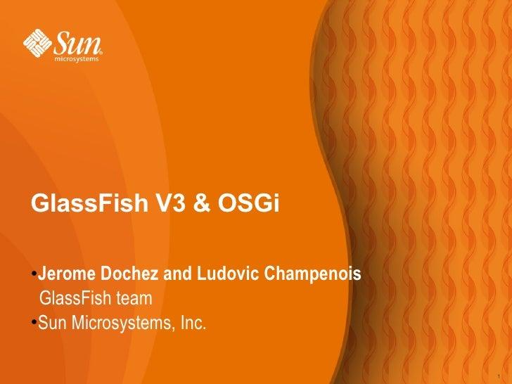 GlassFish V3 & OSGi   Jerome Dochez and Ludovic Champenois ●    GlassFish team ●Sun Microsystems, Inc.                    ...