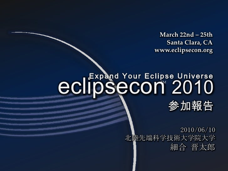 March 22nd – 25th<br />Santa Clara, CA<br />www.eclipsecon.org<br />eclipsecon2010参加報告<br />Expand Your Eclipse Universe<b...