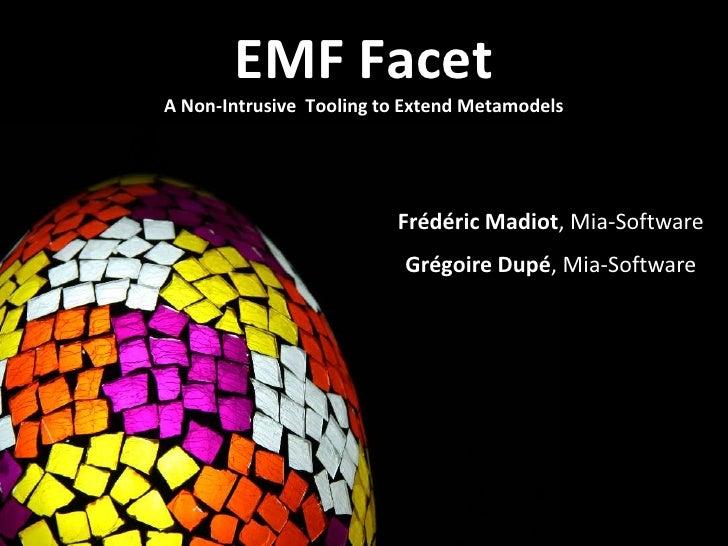 EMF Facet<br />A Non-Intrusive Tooling to ExtendMetamodels<br />FrédéricMadiot, Mia-Software<br />GrégoireDupé, Mia-Softwa...