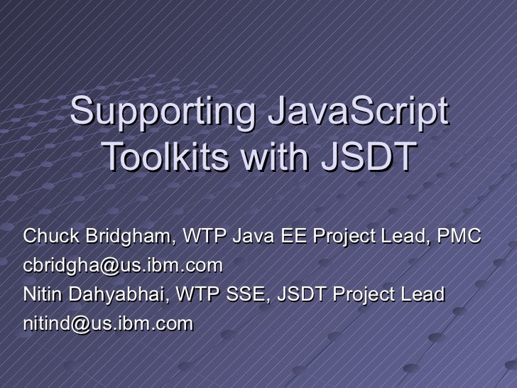 Supporting JavaScript Toolkits with JSDT Chuck Bridgham, WTP Java EE Project Lead, PMC [email_address] Nitin Dahyabhai, WT...
