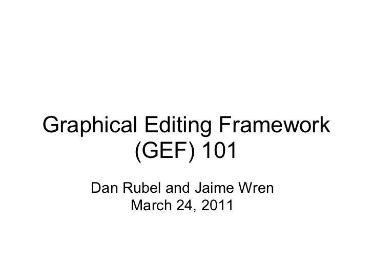 Graphical Editing Framework        (GEF) 101    Dan Rubel and Jaime Wren         March 24, 2011