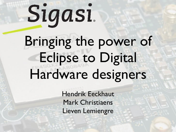 Bringing the power of  Eclipse to Digital Hardware designers      Hendrik Eeckhaut      Mark Christiaens      Lieven Lemie...