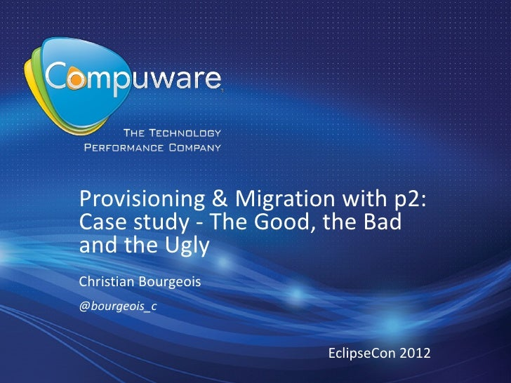 Provisioning & Migration with p2:Case study - The Good, the Badand the UglyChristian Bourgeois@bourgeois_c                ...
