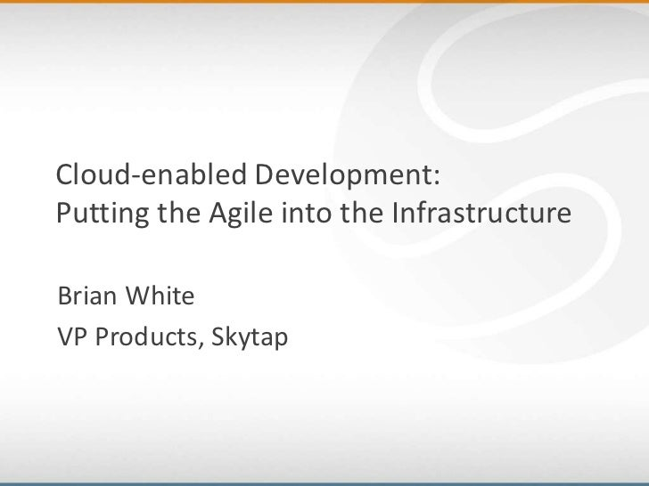 Cloud-enabled Development:Putting the Agile into the InfrastructureBrian WhiteVP Products, Skytap