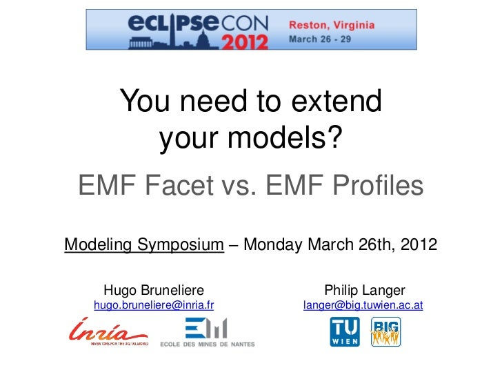 You need to extend          your models? EMF Facet vs. EMF ProfilesModeling Symposium – Monday March 26th, 2012    Hugo Br...