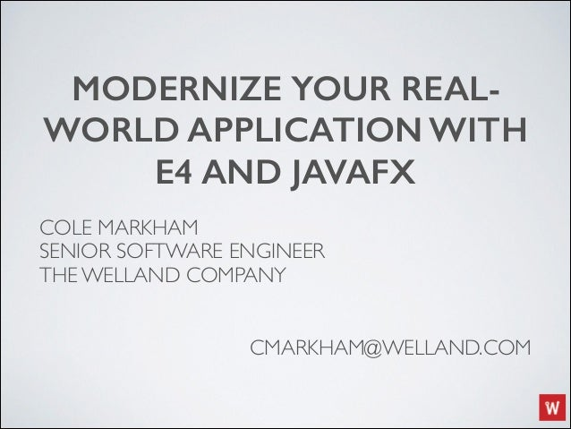 MODERNIZE YOUR REAL- WORLD APPLICATION WITH E4 AND JAVAFX COLE MARKHAM	   	   	   	  SENIOR SOFTWARE ENGINEER	  THE WELLAN...