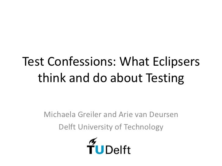 Test Confessions: What Eclipsers   think and do about Testing   Michaela Greiler and Arie van Deursen      Delft Universit...