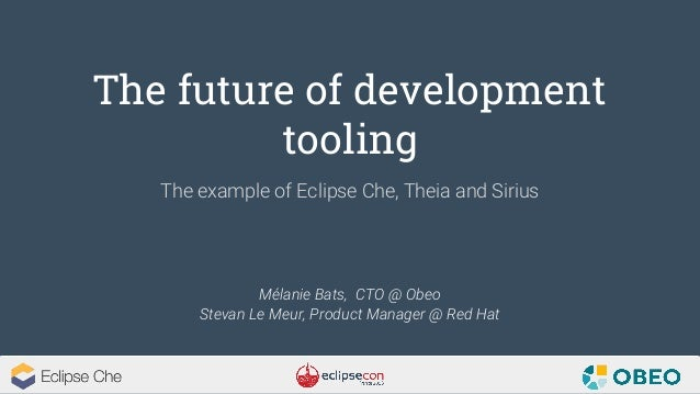 The future of development tooling Mélanie Bats, CTO @ Obeo Stevan Le Meur, Product Manager @ Red Hat The example of Eclips...