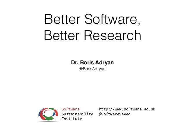 Better Software, Better Research Dr. Boris Adryan @BorisAdryan http://www.software.ac.uk   @SoftwareSaved Software   S...
