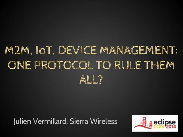 Julien Vermillard, Sierra Wireless M2M, IoT, DEVICE MANAGEMENT: ONE PROTOCOL TO RULE THEM ALL?