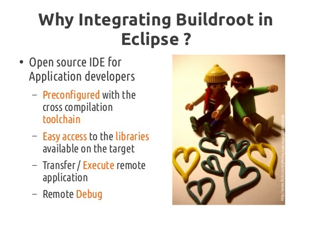 Why Integrating Buildroot in Eclipse? ● Open source IDE for Application developers – Preconfigured with the cross compila...