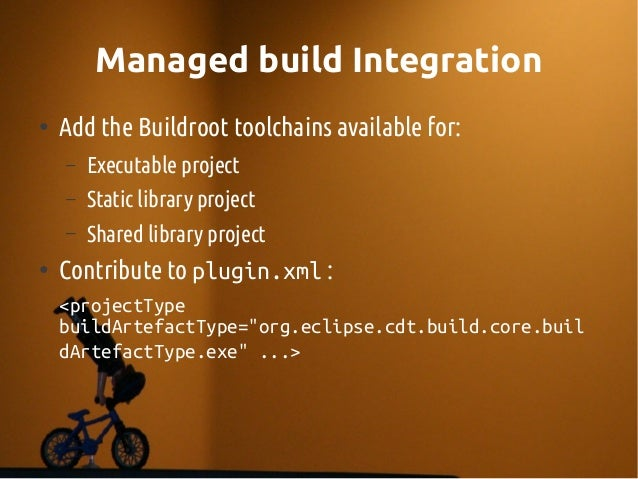 Managed build Integration ● Add the Buildroot toolchains available for: – Executable project – Static library project – Sh...